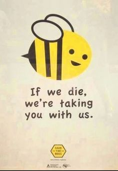 If we die, we're taking you with us.  Bees are essential for the health of the Planet.