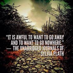 it is awful to want to go away and to want to go nowhere. The Unabridged Journals of Sylvia Plath quote Poetry Quotes, Book Quotes, Me Quotes, Go Away Quotes, Love Words, Beautiful Words, Sylvia Plath Quotes, Thing 1, Look At You