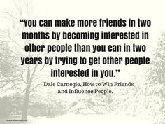 """""""You can make more friends in two months by becoming interested in other people than you can in two years by trying to get other people interested in you."""" ~ Dale Carnegie"""