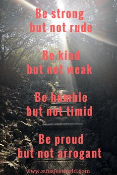 Be strong, but not rude. Be kind, but not weak. Be humble, but not timid. Be proud, but not arrogant