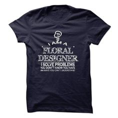 i am FLORAL DESIGNER i solve problems T-Shirts, Hoodies, Sweatshirts, Tee Shirts (23$ ==> Shopping Now!)