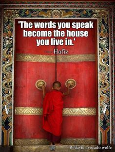 """The words you speak become the house you live in. - Hafiz, Persian poet who """"lauded the joys of love and wine but also targeted religious hypocrisy"""" Positive Thoughts, Positive Quotes, Positive Life, Hafiz, Positive Affirmations, Thought Provoking, Law Of Attraction, Wise Words, Quotations"""