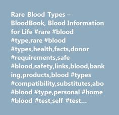 Rare Blood Types – BloodBook, Blood Information for Life #rare #blood #type,rare #blood #types,health,facts,donor #requirements,safe #blood,safety,links,blood,banking,products,blood #types #compatibility,substitutes,abo #blood #type,personal #home #blood #test,self #test #kits,transfusion,donation,autologous #blood,storage,medical #schools,colleges,tainted #blood,bad #blood,testing,blood #facts,blood #disorders,news #about #blood,charts,health #diseases,home #blood #test,tainted…