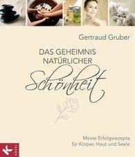 GERTRAUD GRUBER Das Geheimnis natürlicher Schönheit Meine Erfolgsrezepte für Körper, Haut und Seele