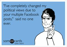 'I've completely changed my political views due to your multiple Facebook posts,' said no one ever.