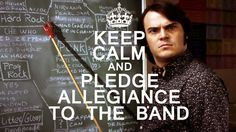 Keep Calm And Pledge Allegiance To The Band! LOL love this movie..<3 School Of Rock