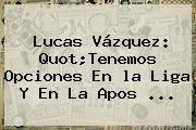 http://tecnoautos.com/wp-content/uploads/imagenes/tendencias/thumbs/lucas-vazquez-quottenemos-opciones-en-la-liga-y-en-la-apos.jpg la Liga. Lucas Vázquez: quot;Tenemos opciones en la Liga y en la apos ..., Enlaces, Imágenes, Videos y Tweets - http://tecnoautos.com/actualidad/la-liga-lucas-vazquez-quottenemos-opciones-en-la-liga-y-en-la-apos/