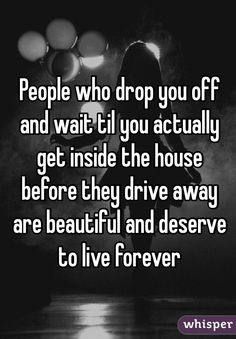 """People who drop you off and wait til you actually get inside the house before they drive away are beautiful and deserve to live forever"""