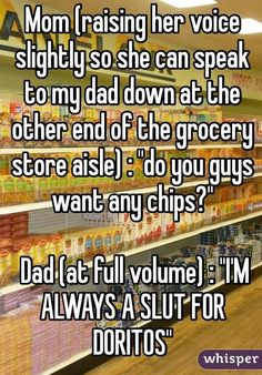 "Mom (raising her voice slightly so she can speak to my dad down at the other end of the grocery store aisle) : ""do you guys want any chips?"" Dad (at full volume) : ""I'M ALWAYS A SLUT FOR DORITOS"":"