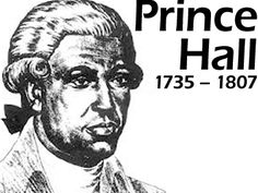 "Prince Hall (1735—1807)[1] was an African American noted as a tireless abolitionist, for his leadership in the free black community in Boston, and as the founder of Prince Hall Freemasonry. Hall tried to gain New England's enslaved and free blacks a place in Freemasonry, education and the military, which were some of the most crucial spheres of society in his time. Hall is considered the founder of ""Black Freemasonry"" in the United States, known today as Prince Hall Freemasonry."