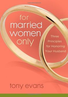 For Married Women Only: Three Principles for Honoring Your Husband by Tony Evans