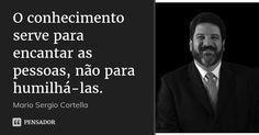O conhecimento serve para encantar as pessoas, não para humilhá-las. — Mario Sergio Cortella