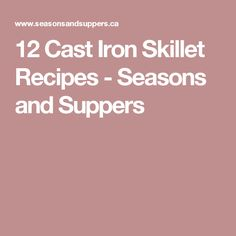 12 Cast Iron Skillet Recipes - Seasons and Suppers