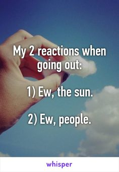 My 2 reactions when going out:  1) Ew, the sun.  2) Ew, people.