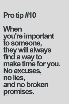 When you're important to someone, they will always find a way to make time for you. No excuses, no lies, and no broken promises