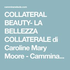 COLLATERAL BEAUTY- LA BELLEZZA COLLATERALE di Caroline Mary Moore - Cammina Nel Sole
