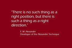 """""""There is no such thing as a right position, but there is such a thing as a right direction.""""  -Alexander"""