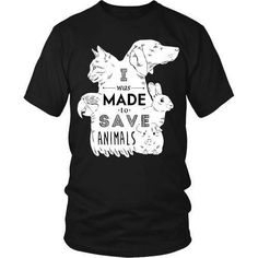 """""""I Was Made To Save Animals""""  T-shirt for people with style and taste. Other styles and colors are available. See more cool t-shirts www.teelime.com"""