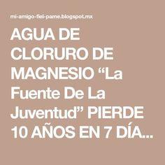 """AGUA DE CLORURO DE MAGNESIO """"La Fuente De La Juventud"""" PIERDE 10 AÑOS EN 7 DÍAS..!!!"""