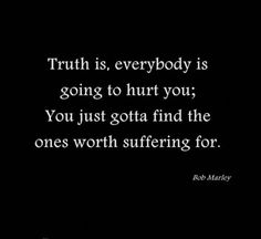 """Truth is, everybody is going to hurt you; You just gotta find the ones worth suffering for.""—Bob Marley"