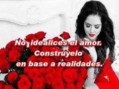 Frases Bonitas Para Todo Momento: No idealices el amor. Constrúyelo en base a realidades.