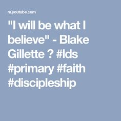 """""""I will be what I believe"""" - Blake Gillette ❤ #lds #primary #faith #discipleship"""