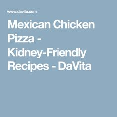 Mexican Chicken Pizza - Kidney-Friendly Recipes - DaVita