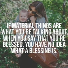 If material things are what you're talking about when you say that you're blessed, you have no idea what a blessing is. #motherhood #blessed #kids #hotmomsclub