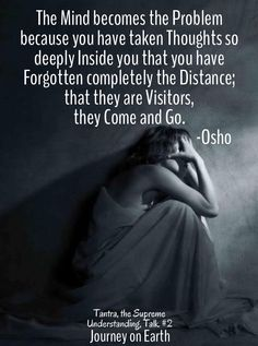 The Mind becomes the Problem because you have taken Thoughts so deeply Inside you that you have Forgotten completely the Distance; that they are Visitors, they Come and Go. Osho, Tantra, the Supreme Understanding, Talk #2