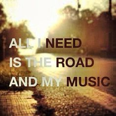 All I need is the road and my music!