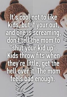 """""""It's cool not to like kids, but if your out, and one is screaming, don't tell the mom to """"shut your kid up"""". Kids throw fits when they're little, get the hell over it. The mom feels bad enough. """""""
