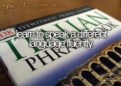 Before I die | Learn to speak a different la gauge fluently.❦   *I'm actually learning Italian.c: