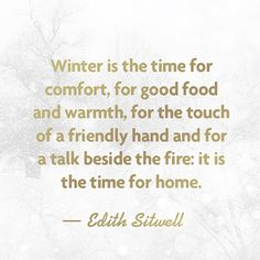 Winter is the time for comfort, for good food and warmth, for the touch of a friendly hand and for a talk beside the fire:  it is the time for home. - Edith Sitwell