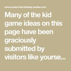 Many of the kid game ideas on this page have been graciously submitted by visitors like yourself. If you've got any cool ideas to add just scroll to the bo