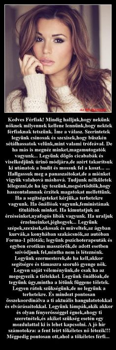 Kedves Férfiak! Mindig halljuk,hogy nekünk nőknek milyennek kellene lennünk,hogy nektek férfiaknak tetszünk Woman Quotes, Life Quotes, Einstein, Favorite Quotes, Texts, Verses, Funny Pictures, Jokes, Hair Beauty