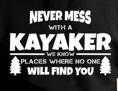 Never mess with a kayaker - we know places where no one will find you