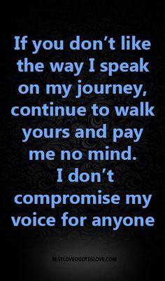 If you don't like the way I speak on my journey, continue to walk yours and pay me no mind. I don't compromise my voice for anyone