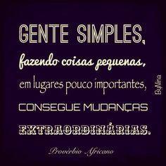 Gente simples, fazendo coisas pequenas, em lugares pouco importantes, conseguem mudanças extraordinárias!