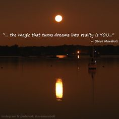 """...the magic that turns dreams into reality is YOU..."" - Steve Maraboli (for full quote: http://www.goodreads.com/quotes/874263-others-may-sit-around-and-wait-for-magic-to-happen"