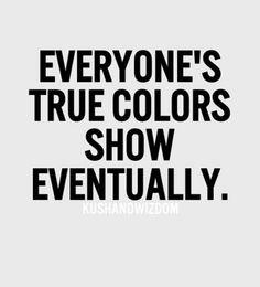 Everyone's True Colors Show Eventually.