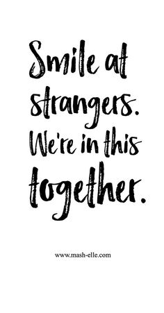 Smile at strangers. We're in this together.
