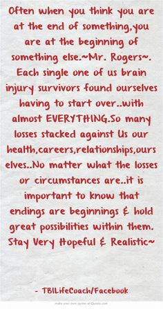 Often when you think you are at the end of something,you are at the beginning of something else.~Mr. Rogers~. Each single one of us brain injury survivors found ourselves having to start over..with almost EVERYTHING.So many losses stacked against Us our health,careers,relationships,ourselves..No matter what the losses or circumstances are..it is important to know that endings are beginnings & hold great possibilities within them.                  Stay Very...