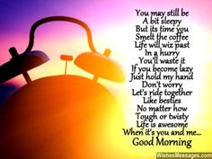 You may still be a bit sleepy But its time you smelt the coffee Life will wiz past in a hurry You'll waste it if you become lazy Just hold my hand, don't worry Let's ride together, like besties No matter how tough or twisty Life is awesome, when it's you and me... Good Morning via WishesMessages.com