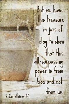 But we have this treasure in jars of clay to show that this all-surpassing power is from God and not from us. 2 Corinthians 4:7 / BIBLE