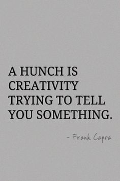 A hunch is creativity trying to tell you something. ~frank capra