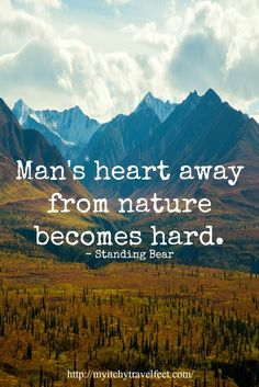"""Man's heart away from nature becomes hard,"" Standing Bear. And the best way to get out into nature is to take a hike! Be sure to include a hiking on your travel adventures."
