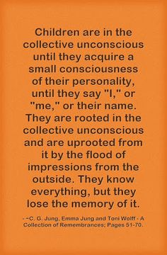 """Children are in the collective unconscious until they acquire a small consciousness of their personality, until they say """"I,"""" or """"me,"""" or th..."""