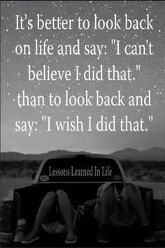 """It's better to look back on life and say: """"I can't believe i did that"""" than to look back and say: """"I wish I did that"""""""