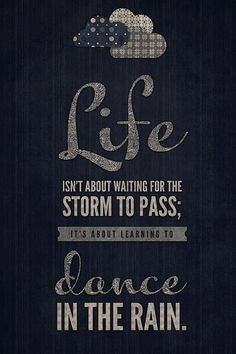 Life is about: waiting for the storm to pass? No. Dance in the Rain :)