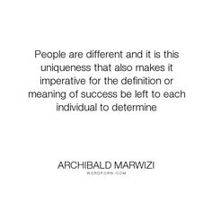 """Archibald Marwizi - """"People are different and it is this uniqueness that also makes it imperative for..."""". life, inspirational, inspirational-quotes, growth, leadership, purpose, success-quotes, excellence, effectiveness, attitude-quotes, legacy-quotes"""